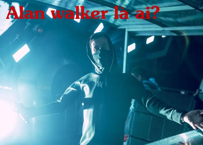 Alan walker là ai?