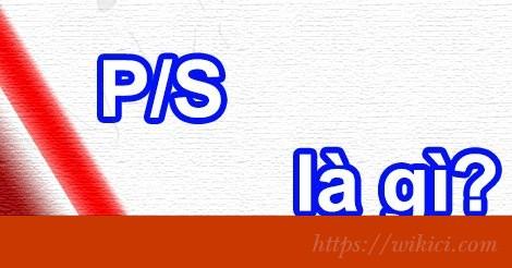 P/S là gì? P/S có nghĩa là gì?-1